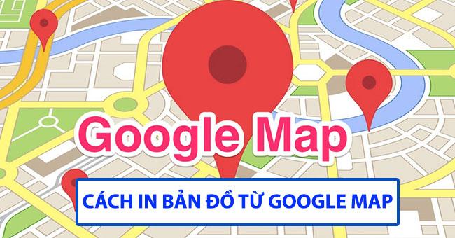 Những cách in bản đồ từ Google Map và Google Earth hiệu quả nhất